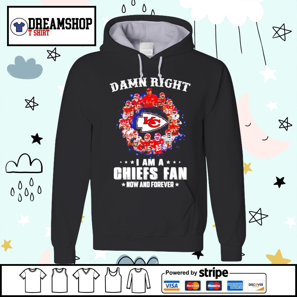 Chiefs fan damn right I am a Kansas City Chiefs now and forever s hoodie