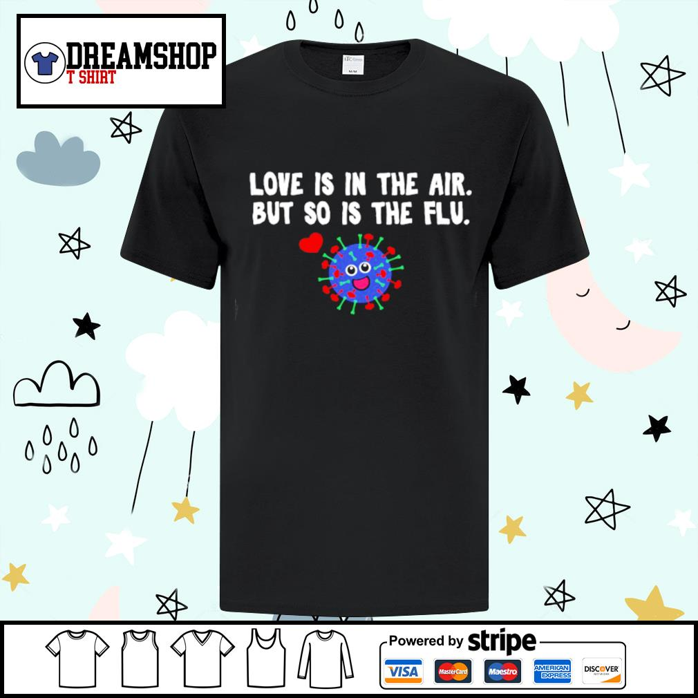 Love is in the air but so is the flu Valentine shirt