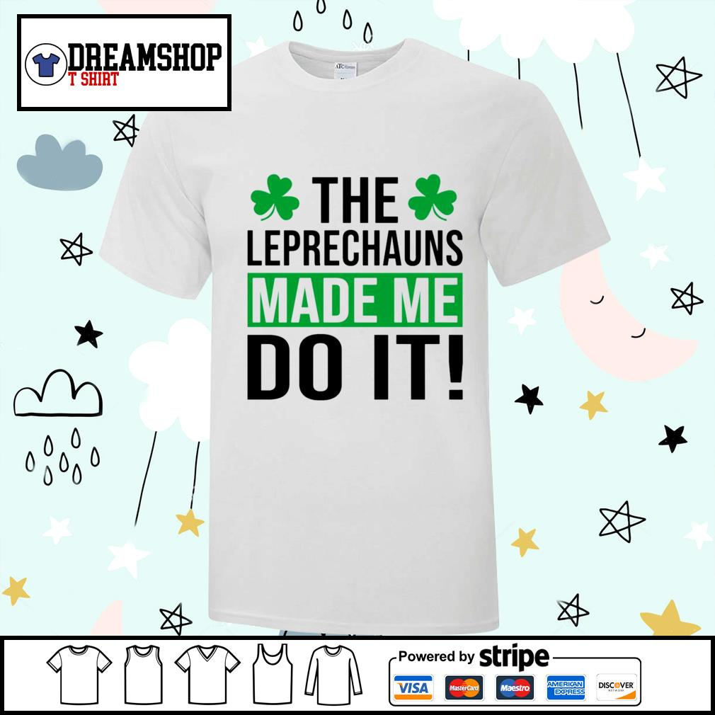 The leprechauns made me do it St.Patrick's Day shirt